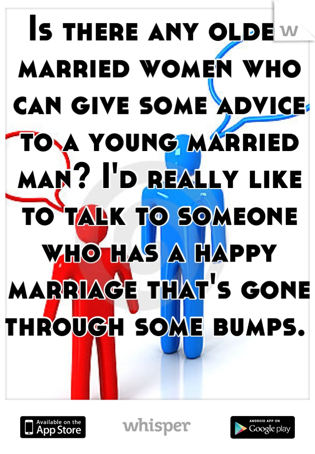 Is there any older married women who can give some advice to a young married man? I'd really like to talk to someone who has a happy marriage that's gone through some bumps.