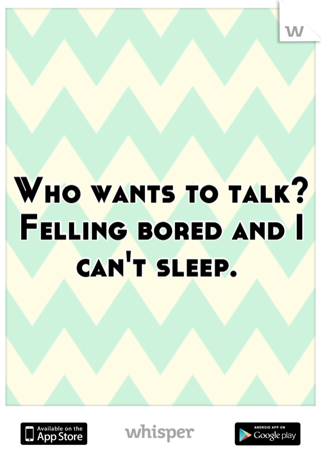 Who wants to talk? Felling bored and I can't sleep.