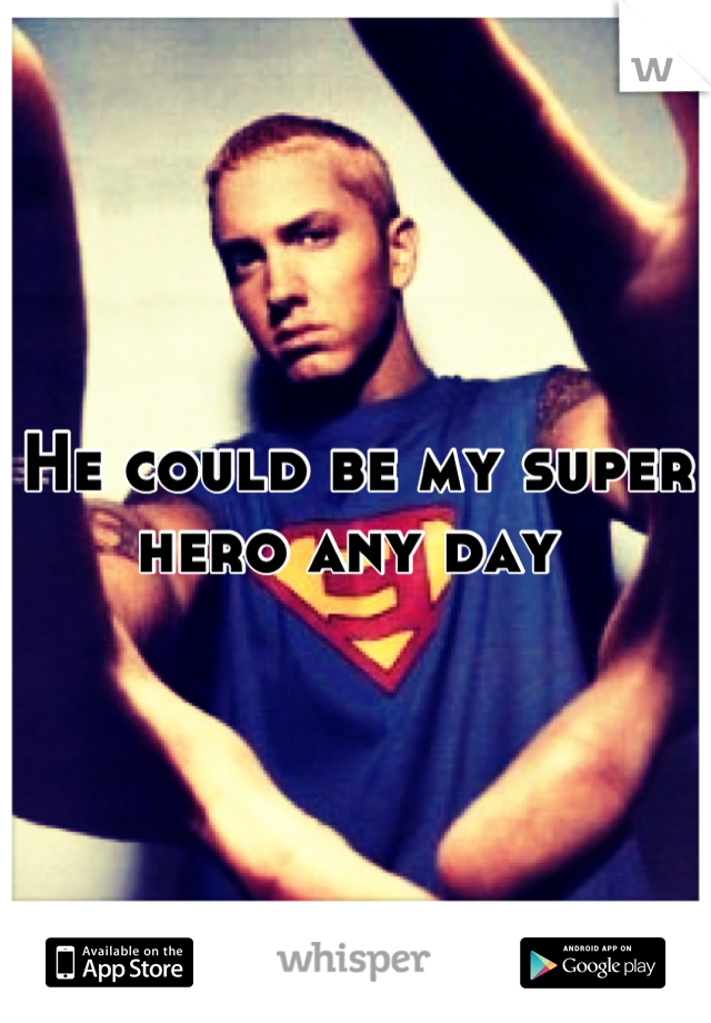 He could be my super hero any day