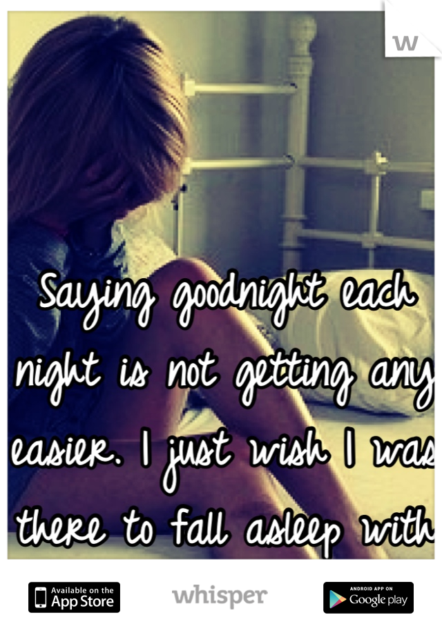 Saying goodnight each night is not getting any easier. I just wish I was there to fall asleep with you.