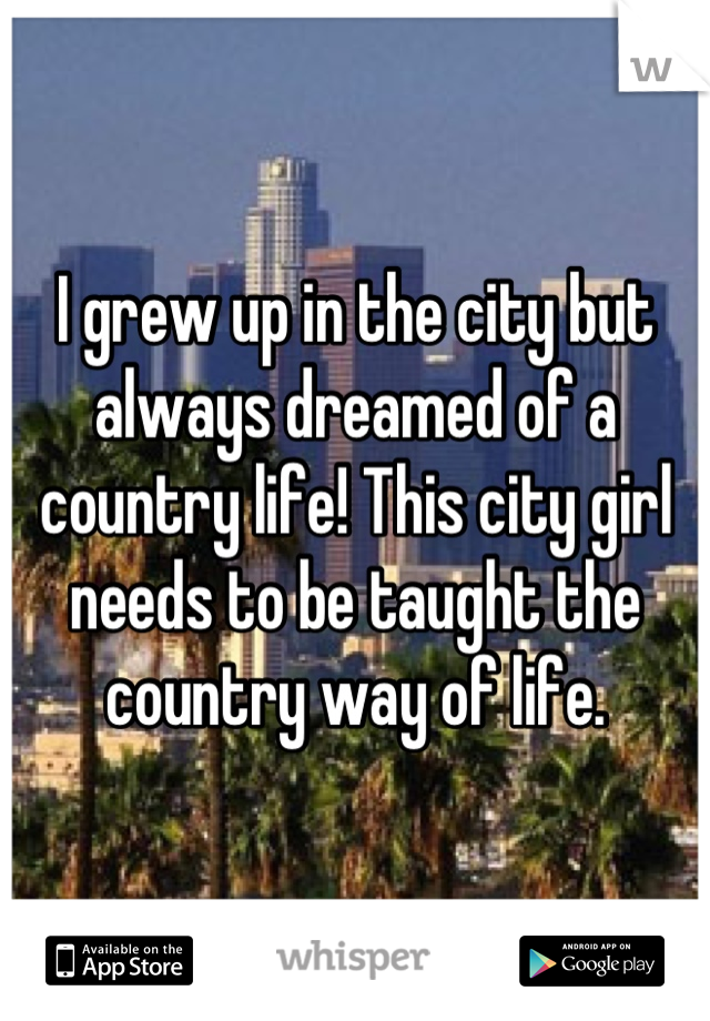 I grew up in the city but always dreamed of a country life! This city girl needs to be taught the country way of life.