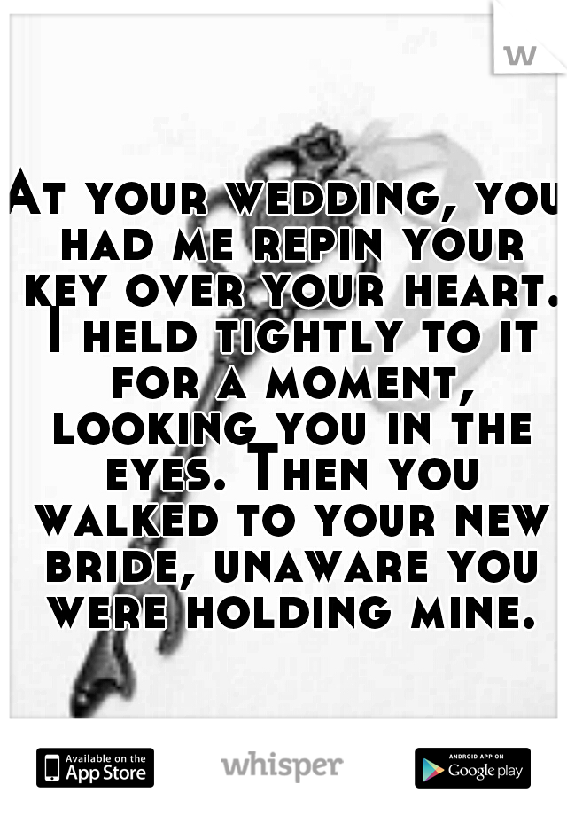 At your wedding, you had me repin your key over your heart. I held tightly to it for a moment, looking you in the eyes. Then you walked to your new bride, unaware you were holding mine.