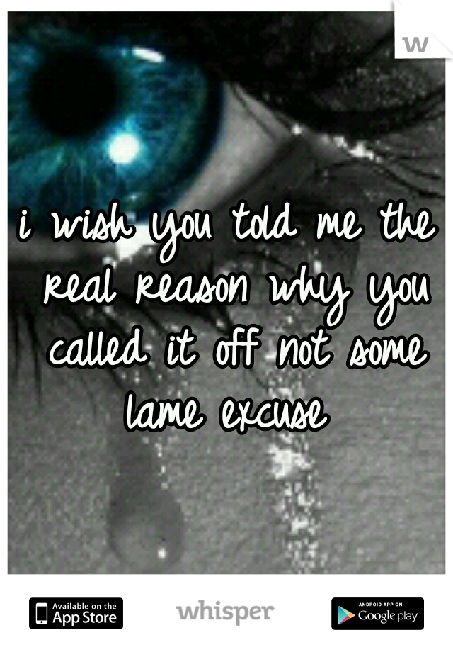 i wish you told me the real reason why you called it off not some lame excuse