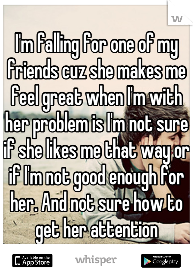 I'm falling for one of my friends cuz she makes me feel great when I'm with her problem is I'm not sure if she likes me that way or if I'm not good enough for her. And not sure how to get her attention