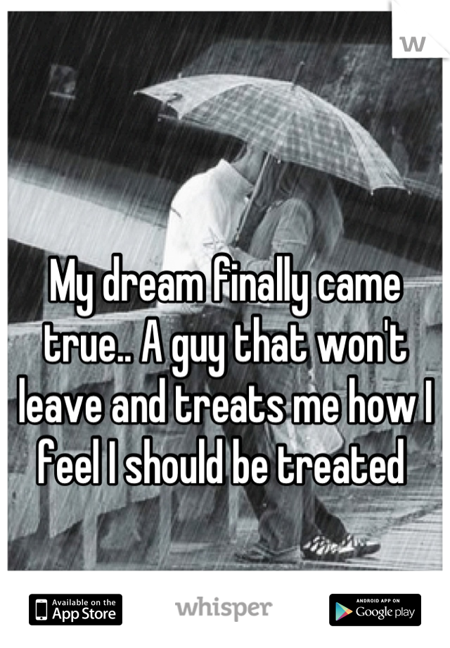 My dream finally came true.. A guy that won't leave and treats me how I feel I should be treated
