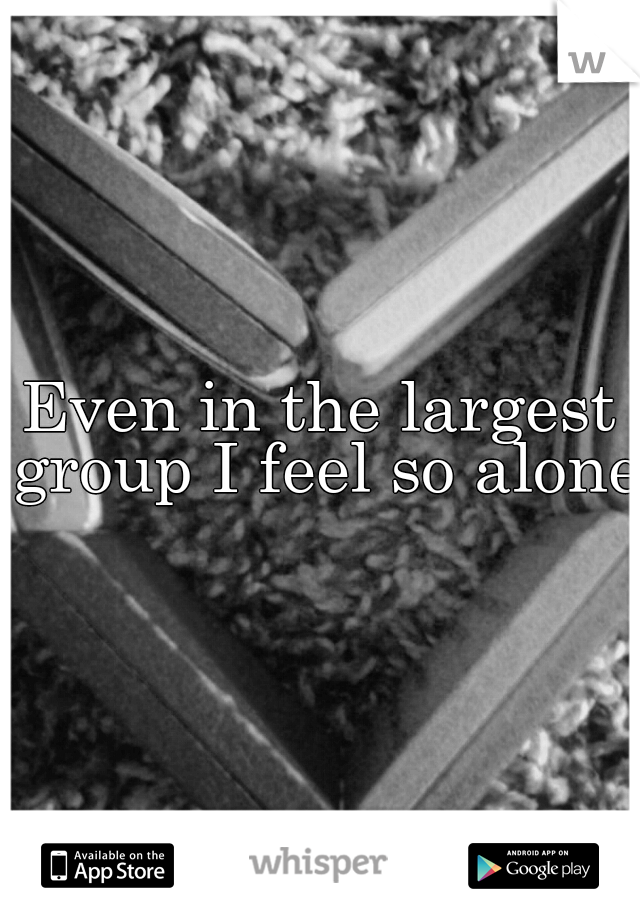Even in the largest group I feel so alone
