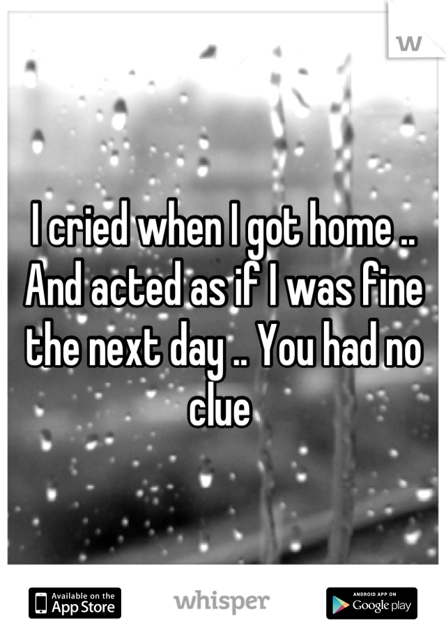 I cried when I got home .. And acted as if I was fine the next day .. You had no clue