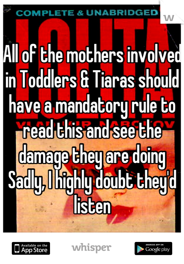 All of the mothers involved in Toddlers & Tiaras should have a mandatory rule to read this and see the damage they are doing Sadly, I highly doubt they'd listen