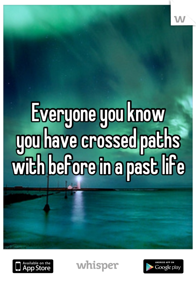 Everyone you know  you have crossed paths  with before in a past life