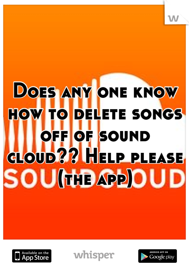 Does any one know how to delete songs off of sound cloud?? Help please (the app)