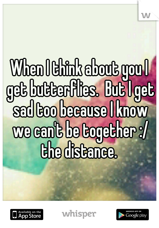 When I think about you I get butterflies.  But I get sad too because I know we can't be together :/ the distance.