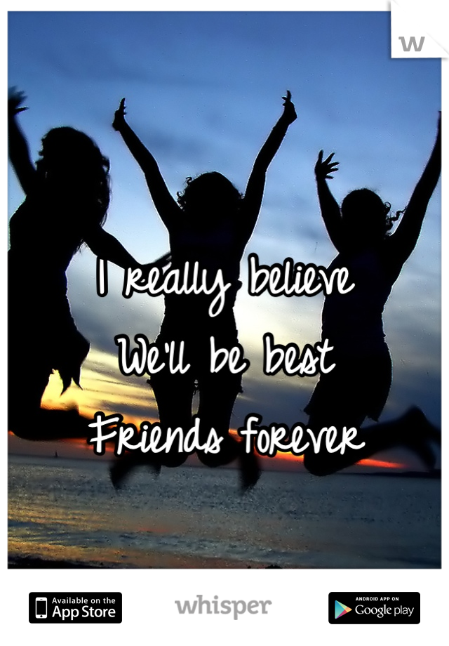 I really believe  We'll be best Friends forever