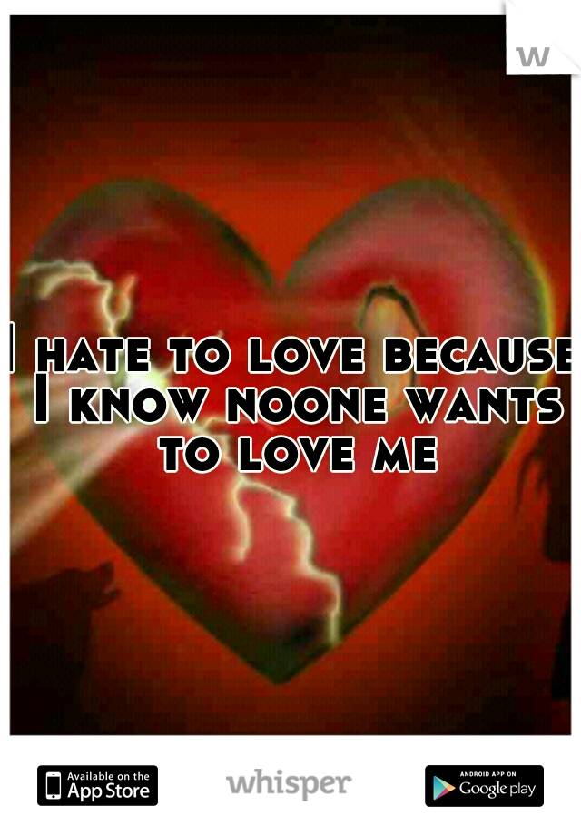 I hate to love because I know noone wants to love me