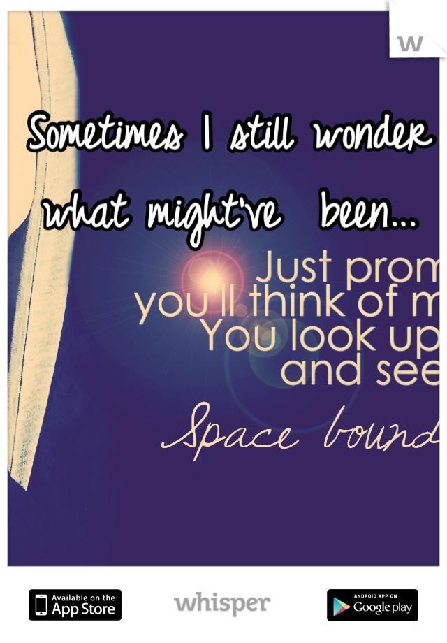 Sometimes I still wonder what might've  been...