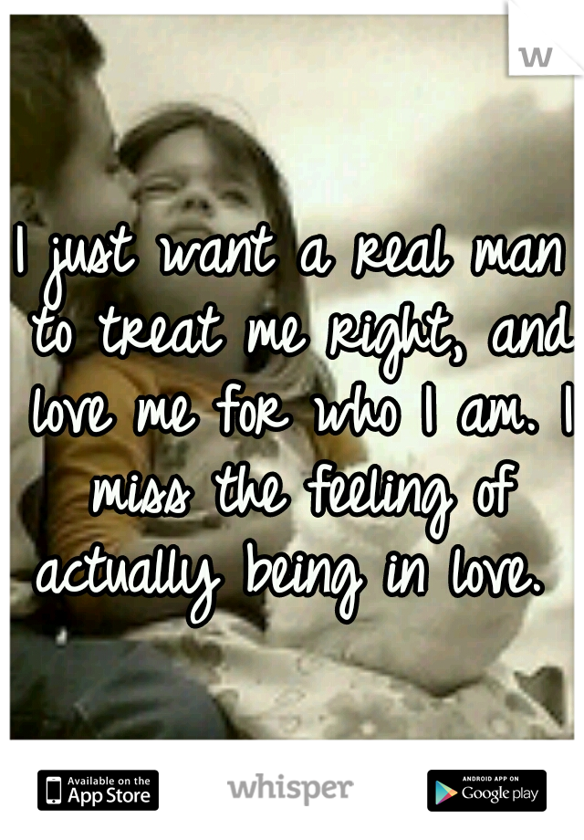 I just want a real man to treat me right, and love me for who I am. I miss the feeling of actually being in love.