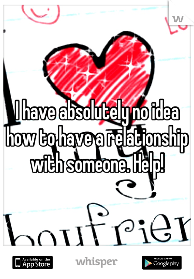 I have absolutely no idea how to have a relationship with someone. Help!