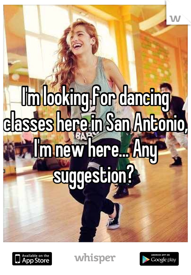 I'm looking for dancing classes here in San Antonio, I'm new here... Any suggestion?