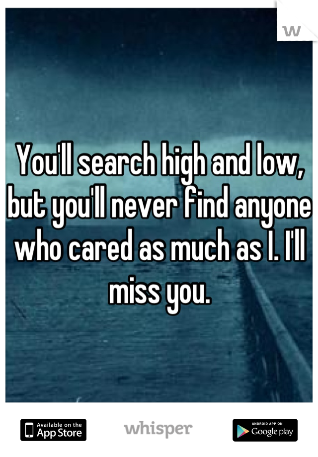 You'll search high and low, but you'll never find anyone who cared as much as I. I'll miss you.