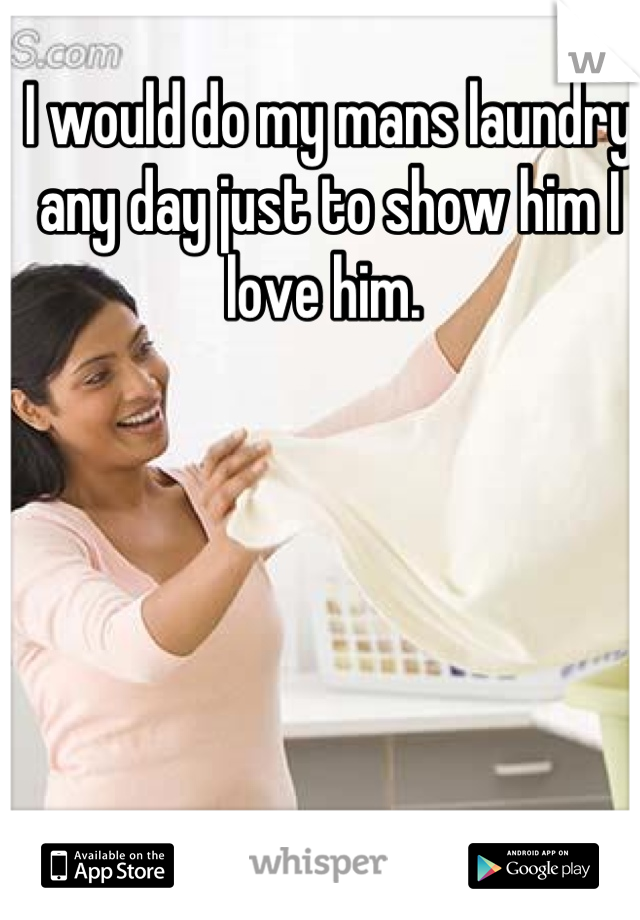 I would do my mans laundry any day just to show him I love him.