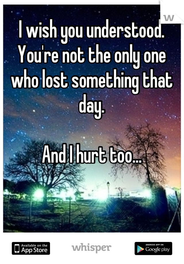I wish you understood.  You're not the only one who lost something that day.   And I hurt too...