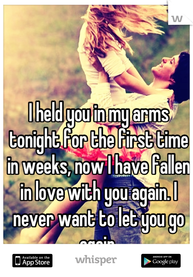 I held you in my arms tonight for the first time in weeks, now I have fallen in love with you again. I never want to let you go again.