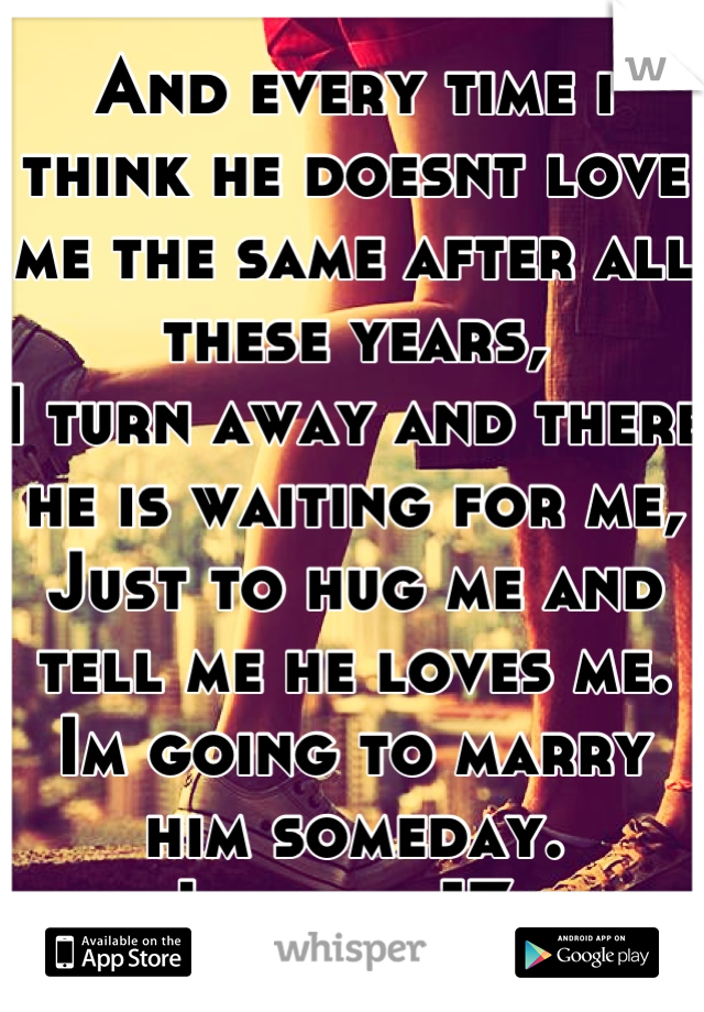 And every time i think he doesnt love me the same after all these years, I turn away and there he is waiting for me, Just to hug me and tell me he loves me. Im going to marry him someday. Im only 17.