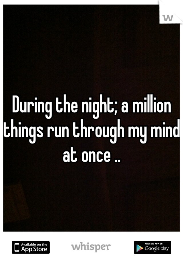 During the night; a million things run through my mind at once ..