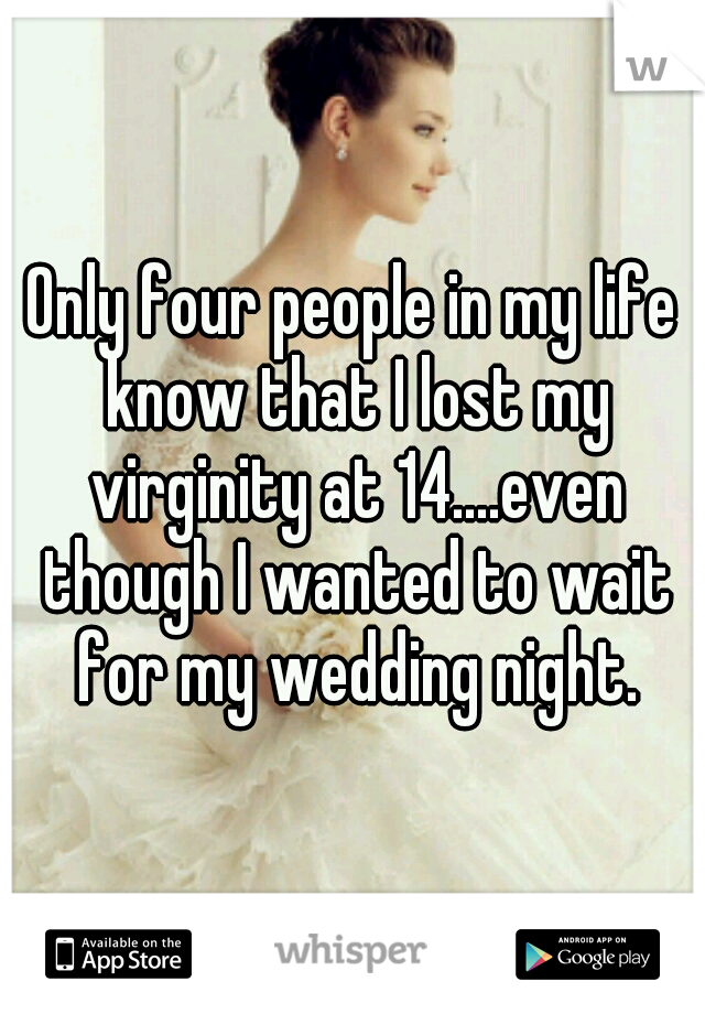 Only four people in my life know that I lost my virginity at 14....even though I wanted to wait for my wedding night.