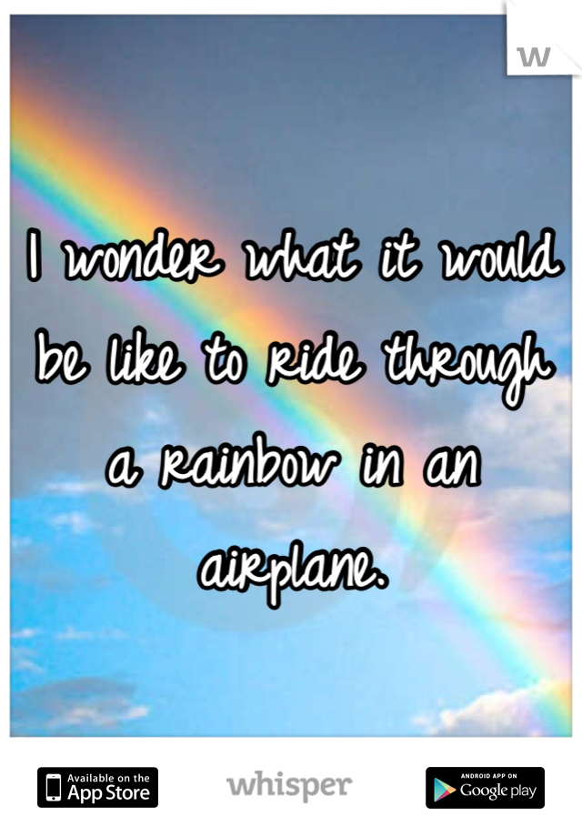 I wonder what it would be like to ride through a rainbow in an airplane.