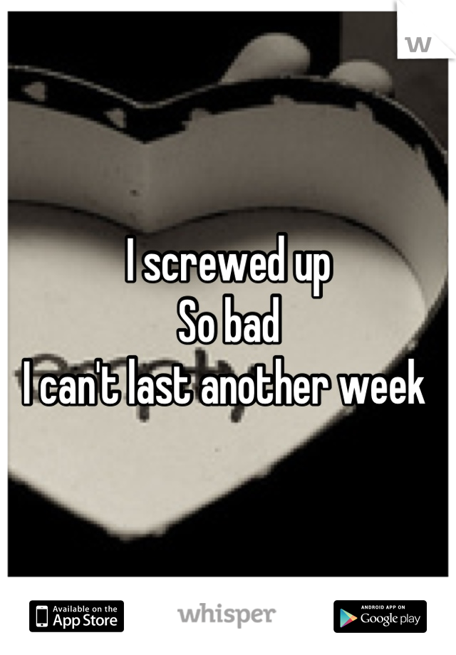 I screwed up  So bad  I can't last another week