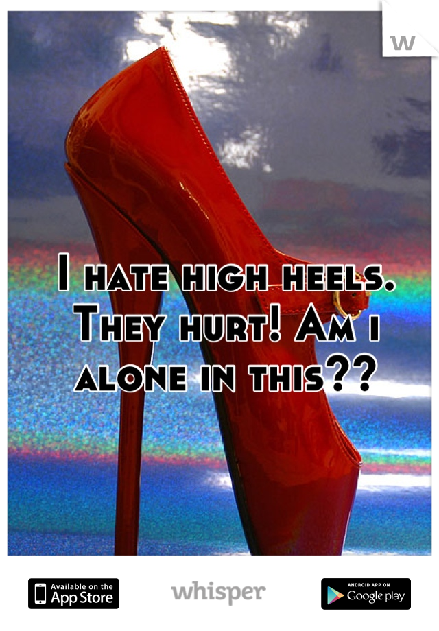 I hate high heels. They hurt! Am i alone in this??