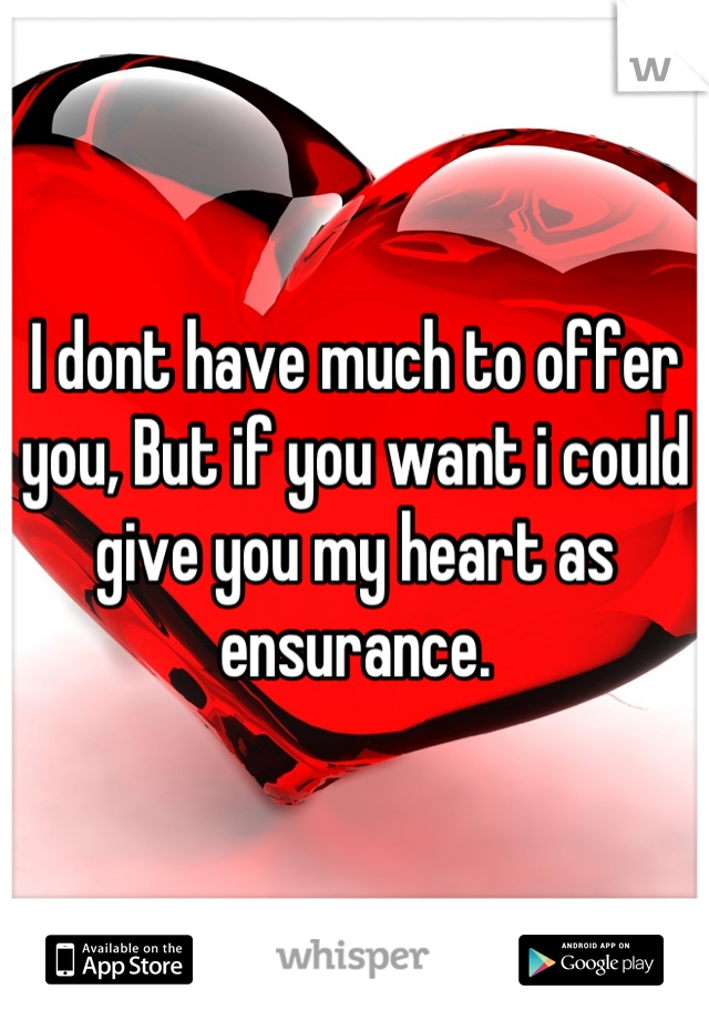 I dont have much to offer you, But if you want i could give you my heart as ensurance.