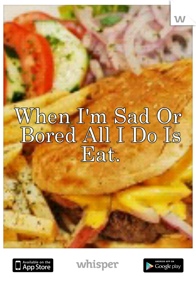 When I'm Sad Or Bored All I Do Is Eat.