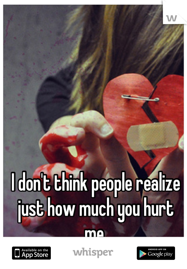 I don't think people realize just how much you hurt me.