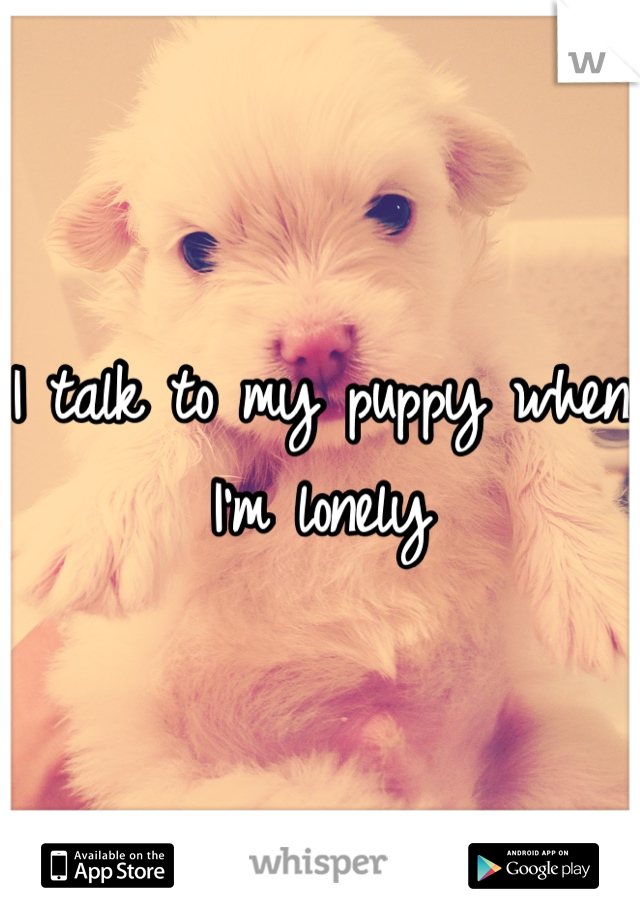 I talk to my puppy when I'm lonely