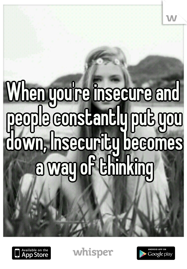 When you're insecure and people constantly put you down, Insecurity becomes a way of thinking