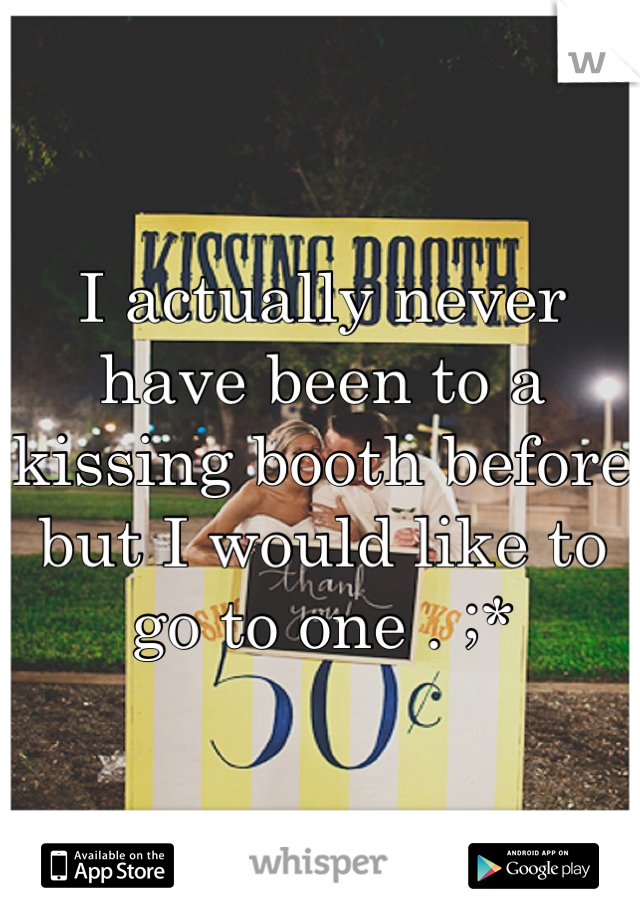 I actually never have been to a kissing booth before but I would like to go to one . ;*