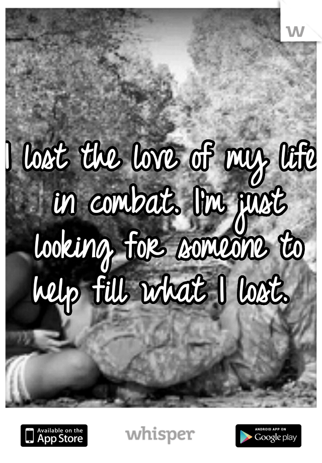I lost the love of my life in combat. I'm just looking for someone to help fill what I lost.