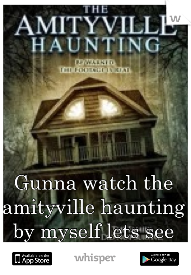 Gunna watch the amityville haunting by myself lets see how this goes O.o