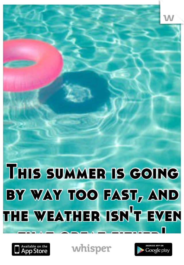 This summer is going by way too fast, and the weather isn't even that great either!