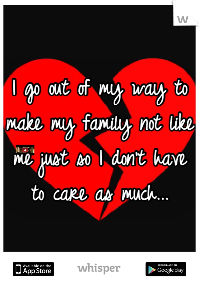 I go out of my way to make my family not like me just so I don't have to care as much...