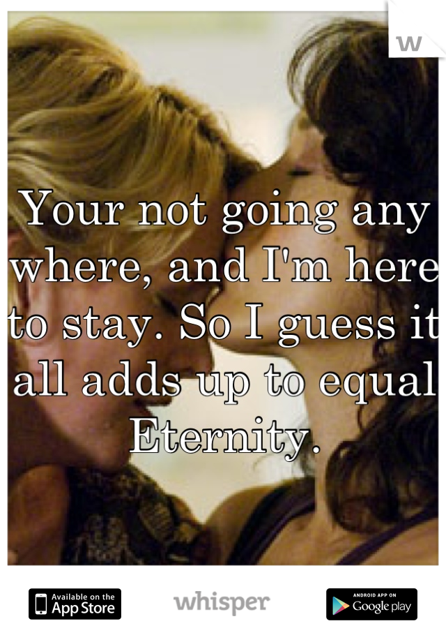 Your not going any where, and I'm here to stay. So I guess it all adds up to equal Eternity.