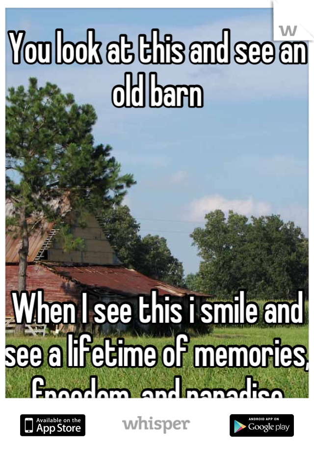 You look at this and see an old barn      When I see this i smile and see a lifetime of memories, freedom, and paradise