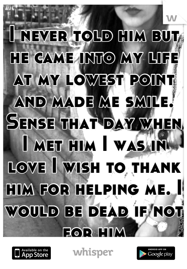I never told him but he came into my life at my lowest point and made me smile. Sense that day when I met him I was in love I wish to thank him for helping me. I would be dead if not for him