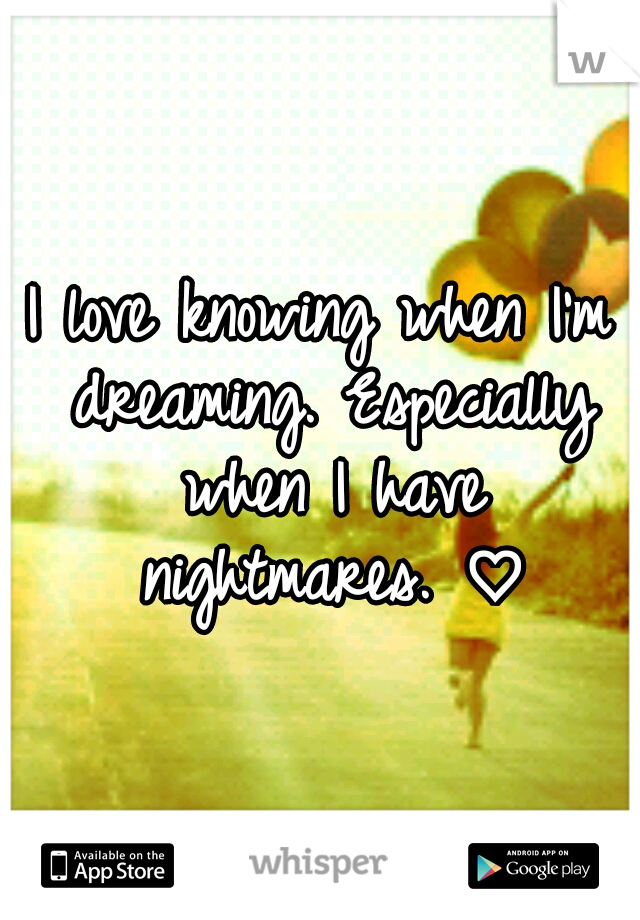 I love knowing when I'm dreaming. Especially when I have nightmares. ♡