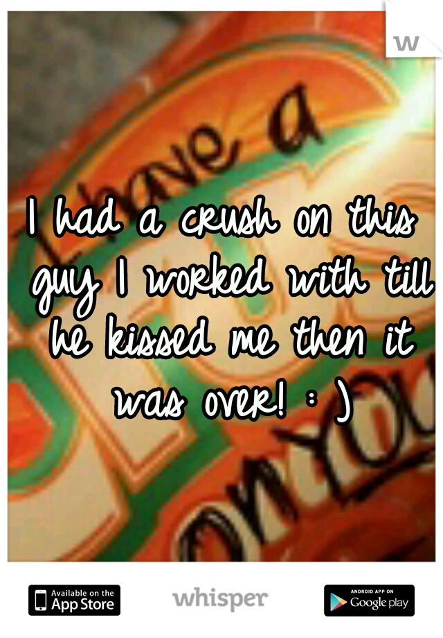 I had a crush on this guy I worked with till he kissed me then it was over! : )