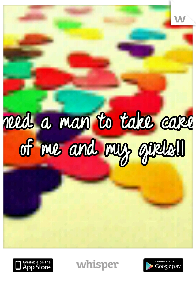 need a man to take care of me and my girls!!