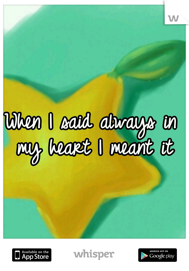 When I said always in my heart I meant it