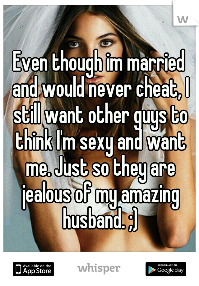 Even though im married and would never cheat, I still want other guys to think I'm sexy and want me. Just so they are jealous of my amazing husband. ;)