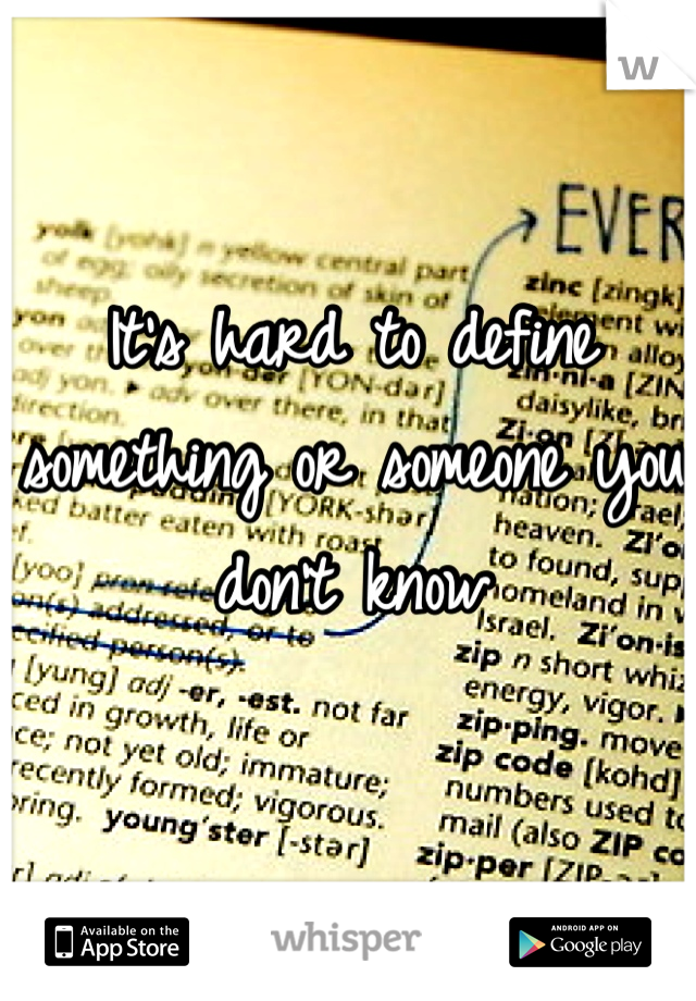It's hard to define something or someone you don't know